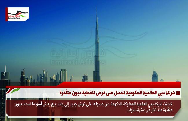 شركة دبي العالمية الحكومية تحصل على قرض لتغطية ديون متأخرة