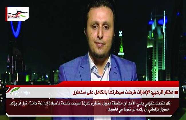 مختار الرحبي: الإمارات فرضت سيطرتها بالكامل على سقطرى